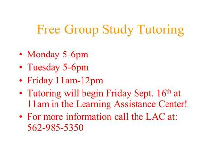 Free Group Study Tutoring Monday 5-6pm Tuesday 5-6pm Friday 11am-12pm Tutoring will begin Friday Sept. 16 th at 11am in the Learning Assistance Center!