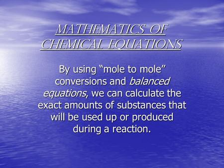 "Mathematics of Chemical Equations By using ""mole to mole"" conversions and balanced equations, we can calculate the exact amounts of substances that will."