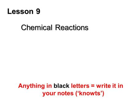 Lesson 9 Chemical Reactions Anything in black letters = write it in your notes ('knowts')
