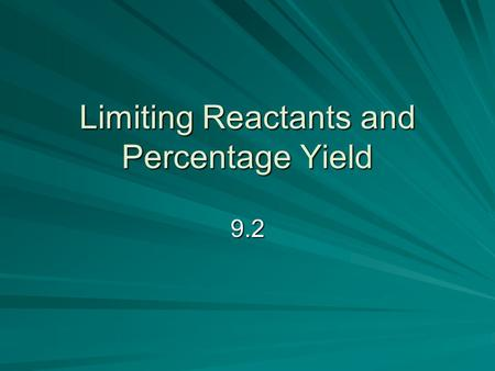 Limiting Reactants and Percentage Yield 9.2. Reactants Excess Reactant – will not be completely ______ up in a ______ that goes to __________ Limiting.