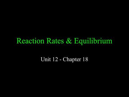 Reaction Rates & Equilibrium Unit 12 - Chapter 18.