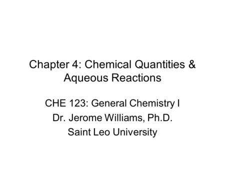 Chapter 4: Chemical Quantities & Aqueous Reactions CHE 123: General Chemistry I Dr. Jerome Williams, Ph.D. Saint Leo University.
