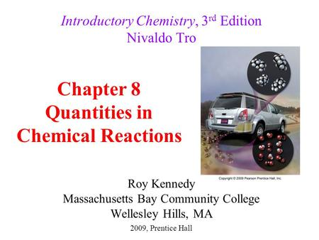 Roy Kennedy Massachusetts Bay Community College Wellesley Hills, MA Introductory Chemistry, 3 rd Edition Nivaldo Tro Chapter 8 Quantities in Chemical Reactions.