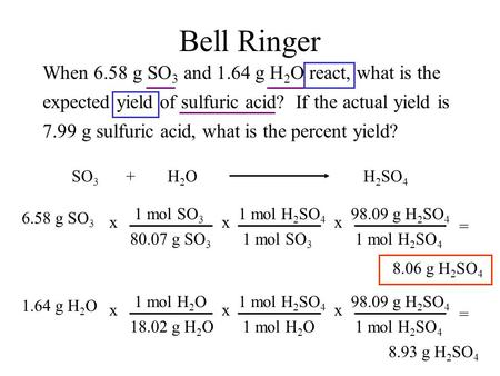 Bell Ringer When 6.58 g SO 3 and 1.64 g H 2 O react, what is the expected yield of sulfuric acid? If the actual yield is 7.99 g sulfuric acid, what is.