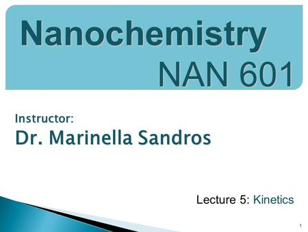 Instructor: Dr. Marinella Sandros 1 Nanochemistry NAN 601 Lecture 5: Kinetics.