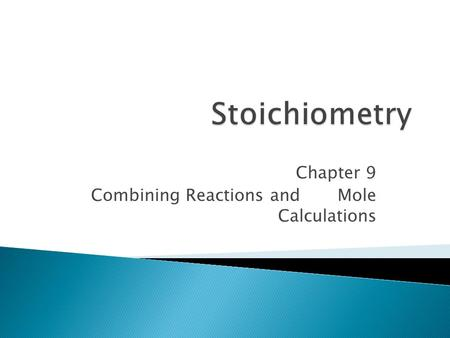 Chapter 9 Combining Reactions and Mole Calculations.