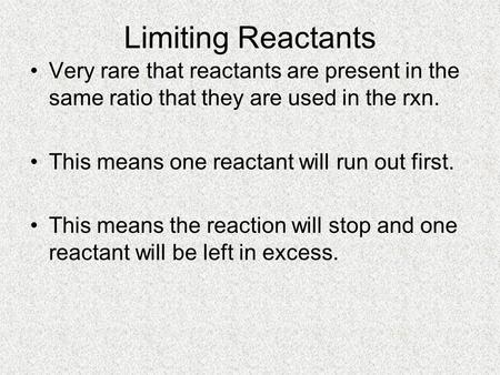 Limiting Reactants Very rare that reactants are present in the same ratio that they are used in the rxn. This means one reactant will run out first. This.