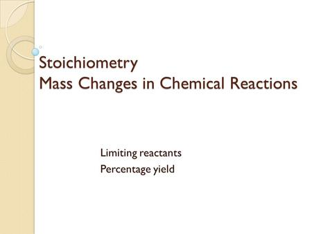 Stoichiometry Mass Changes in Chemical Reactions Limiting reactants Percentage yield.