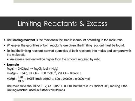 Limiting Reactants & Excess. Limiting Reactant Calculations  In many chemical reactions an excess of one reactant is added to ensure complete reaction.