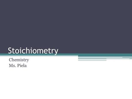 Stoichiometry Chemistry Ms. Piela. Stoichiometry The quantitative study of reactants and products in a chemical reaction ▫Chemical reactions give info.