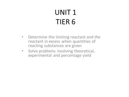UNIT 1 TIER 6 Determine the limiting reactant and the reactant in excess when quantities of reacting substances are given Solve problems involving theoretical,