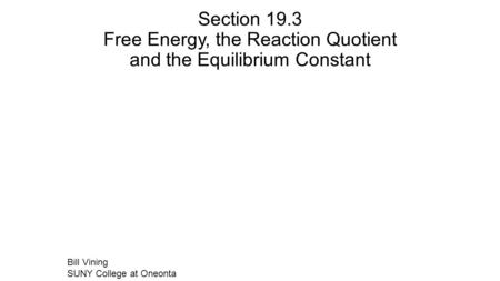 Section 19.3 Free Energy, the Reaction Quotient and the Equilibrium Constant Bill Vining SUNY College at Oneonta.