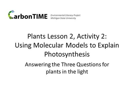 Environmental Literacy Project Michigan State University Plants Lesson 2, Activity 2: Using Molecular Models to Explain Photosynthesis Answering the Three.