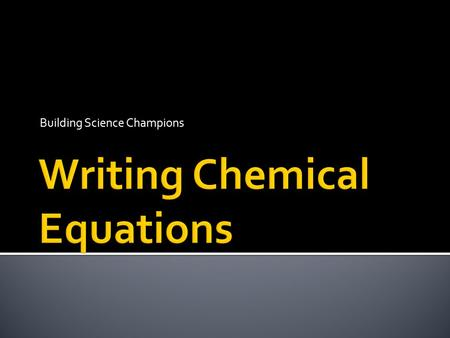 Building Science Champions  Describe the information conveyed in a chemical equation.  Apply the principle of conservation of mass to chemical reactions.