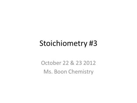 Stoichiometry #3 October 22 & 23 2012 Ms. Boon Chemistry.