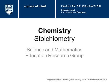 Chemistry Stoichiometry Science and Mathematics Education Research Group Supported by UBC Teaching and Learning Enhancement Fund 2012-2013 Department of.