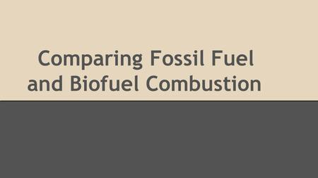 Comparing Fossil Fuel and Biofuel Combustion. Short Introduction Methane: A non-renewable fossil fuel gas pumped from deep below the Earth's surface from.