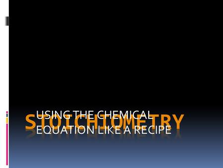 USING THE CHEMICAL EQUATION LIKE A RECIPE. Stoichiometry  What is It?  Quantitative relationships  In chemical reactions  Based on law of Conservation.