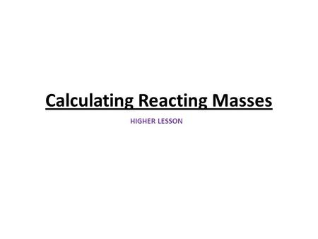 Calculating Reacting Masses HIGHER LESSON. Learning Objectives To explain what chemical equations tell us about chemical reactions To explain how we use.