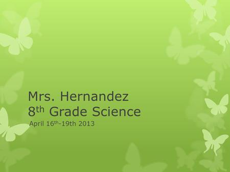 Mrs. Hernandez 8 th Grade Science April 16 th -19th 2013.