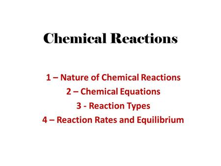 Chemical Reactions 1 – Nature of Chemical Reactions 2 – Chemical Equations 3 - Reaction Types 4 – Reaction Rates and Equilibrium.