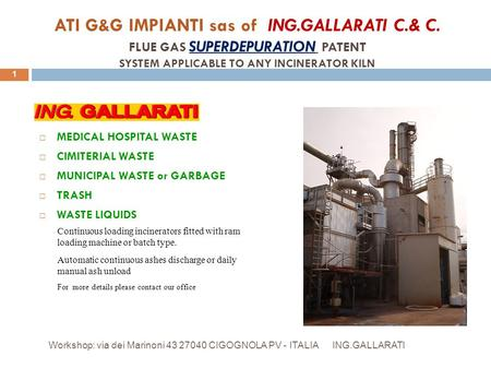 ATI G&G IMPIANTI sas of ING.GALLARATI C.& C. FLUE GAS SUPERDEPURATION PATENT SYSTEM APPLICABLE TO ANY INCINERATOR KILN ING.GALLARATI Workshop: via dei.