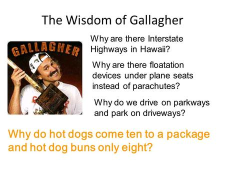 The Wisdom of Gallagher Why are there Interstate Highways in Hawaii? Why are there floatation devices under plane seats instead of parachutes? Why do we.