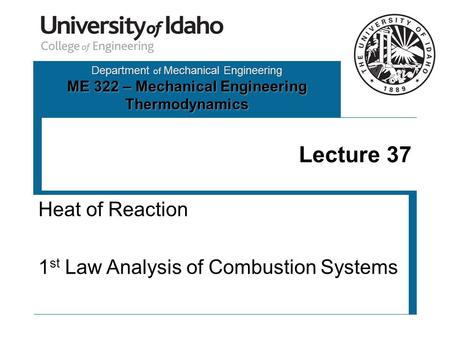 Department of Mechanical Engineering ME 322 – Mechanical Engineering Thermodynamics Lecture 37 Heat of Reaction 1 st Law Analysis of Combustion Systems.
