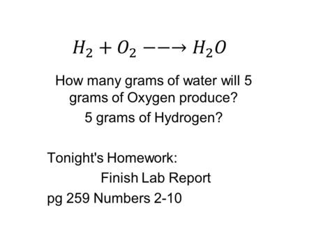 How many grams of water will 5 grams of Oxygen produce? 5 grams of Hydrogen? Tonight's Homework: Finish Lab Report pg 259 Numbers 2-10.