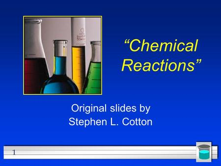 "1 ""Chemical Reactions"" Original slides by Stephen L. Cotton."