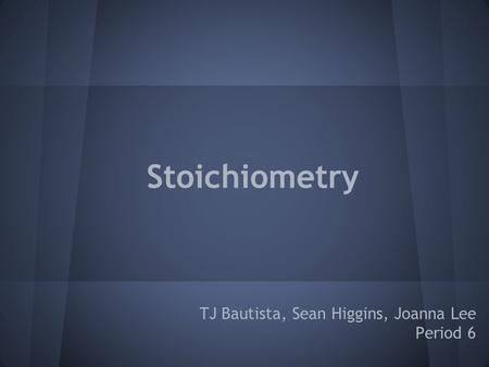 Stoichiometry TJ Bautista, Sean Higgins, Joanna Lee Period 6.
