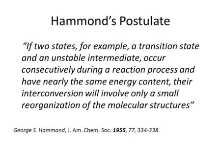 "Hammond's Postulate ""If two states, for example, a transition state and an unstable intermediate, occur consecutively during a reaction process and have."