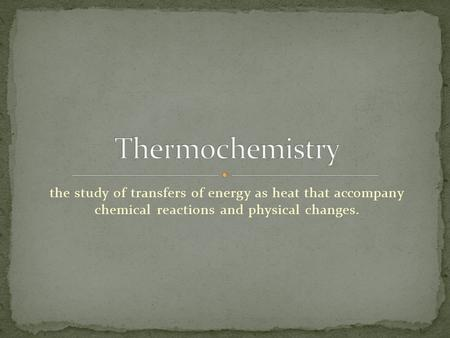 Thermochemistry the study of transfers of energy as heat that accompany chemical reactions and physical changes.
