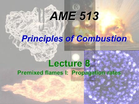 AME 513 Principles of Combustion Lecture 8 Premixed flames I: Propagation rates.