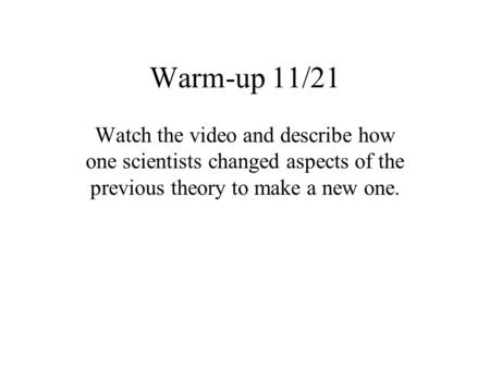 Warm-up 11/21 Watch the video and describe how one scientists changed aspects of the previous theory to make a new one.