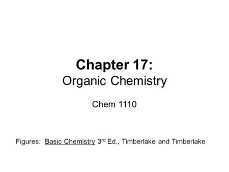 Chapter 17: Organic Chemistry Chem 1110 Figures: Basic Chemistry 3 rd Ed., Timberlake and Timberlake.