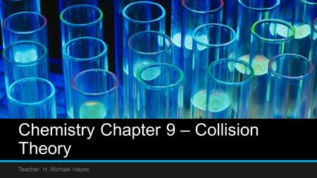 Chemistry Chapter 9 – Collision Theory Teacher: H. Michael Hayes.