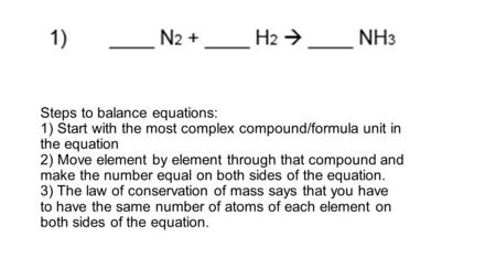 Steps to balance equations: 1) Start with the most complex compound/formula unit in the equation 2) Move element by element through that compound and make.