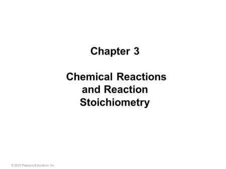 © 2015 Pearson Education, Inc. Chapter 3 Chemical Reactions and Reaction Stoichiometry.