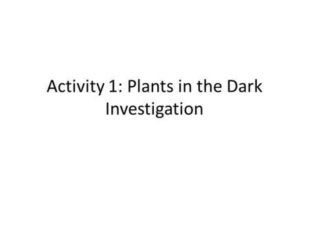 Activity 1: Plants in the Dark Investigation. Plants in the Dark Investigation Now that you have set up your investigation, what do you think will happen?