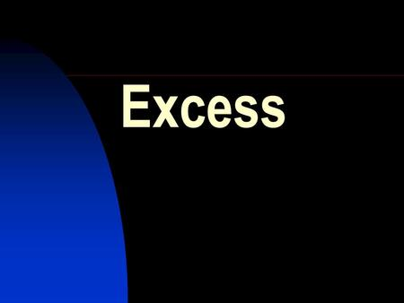 Excess.