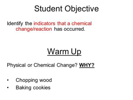 Student Objective Identify the indicators that a chemical change/reaction has occurred. Warm Up Physical or Chemical Change? WHY? Chopping wood Baking.