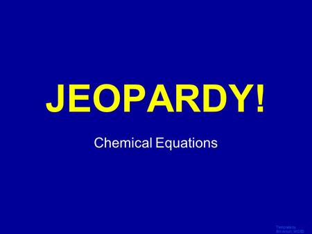 Template by Bill Arcuri, WCSD Click Once to Begin JEOPARDY! Chemical Equations.