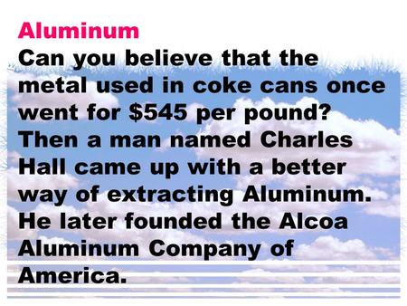 Aluminum Can you believe that the metal used in coke cans once went for $545 per pound? Then a man named Charles Hall came up with a better way of extracting.
