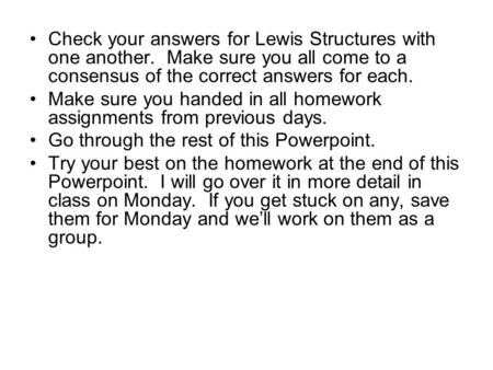 Check your answers for Lewis Structures with one another. Make sure you all come to a consensus of the correct answers for each. Make sure you handed in.