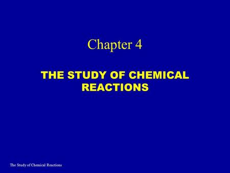 Chapter 4 THE STUDY OF CHEMICAL REACTIONS The Study of Chemical Reactions.
