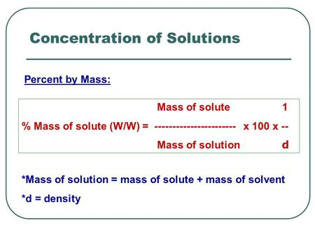 Concentration of Solutions Mass of solute 1 % Mass of solute (W/W) = ----------------------- x 100 x -- Mass of solution d *Mass of solution = mass of.