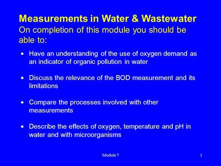 Module 71 Measurements in Water & Wastewater On completion of this module you should be able to:  Have an understanding of the use of oxygen demand as.