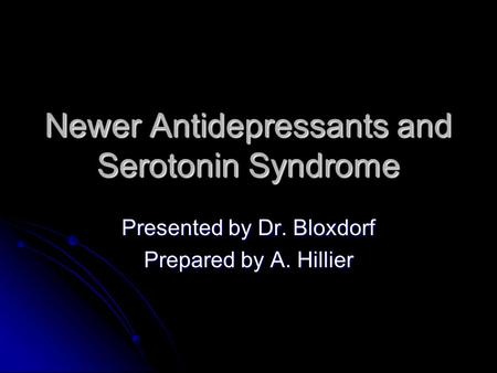 Newer Antidepressants and Serotonin Syndrome Presented by Dr. Bloxdorf Prepared by A. Hillier.