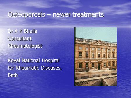 Osteoporosis – newer treatments Dr A K Bhalla ConsultantRheumatologist Royal National Hospital for Rheumatic Diseases, Bath.